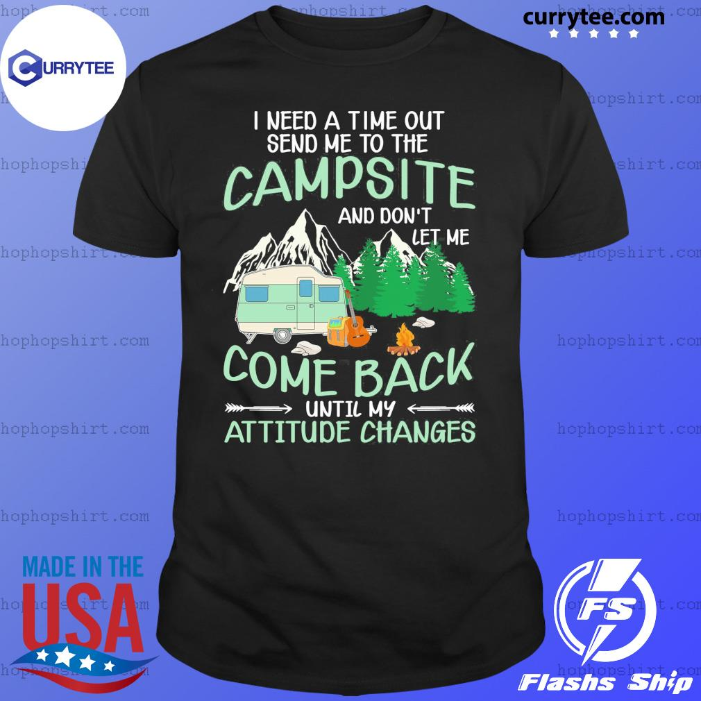 I Need A Time Out Send Me To The Campsite Come Back Until My Attitude Changes Shirt