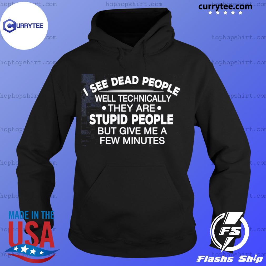 I See Dead People Well Technically They Are Stupid People But Give Me A Few Minutes Shirt Hoodie