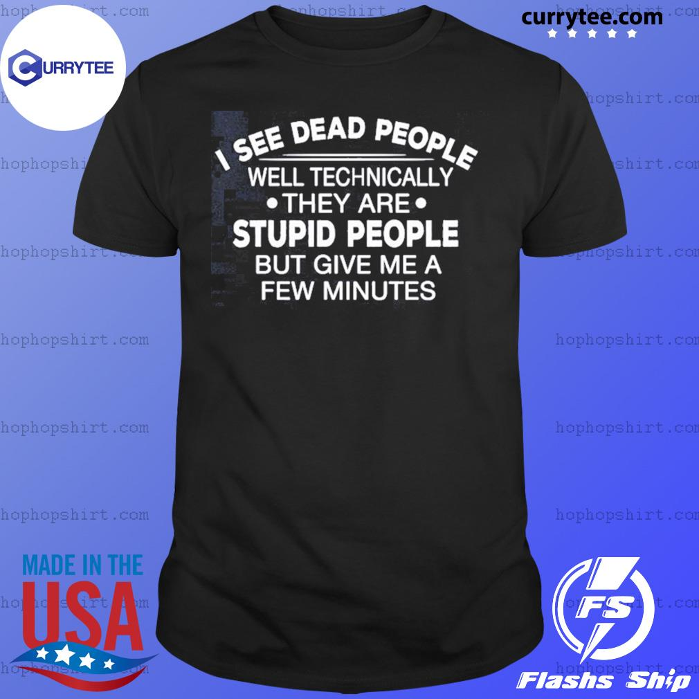 I See Dead People Well Technically They Are Stupid People But Give Me A Few Minutes Shirt