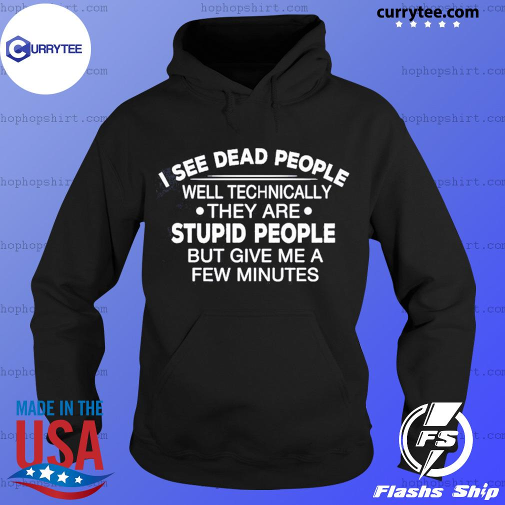 I See Dead People Well Technically They Are Stupid People But Give Me A Few Minutes T-Shirt Hoodie