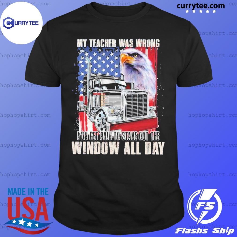 My Teacher Was Wrong I Do Get Paid To Stare Out The Window All Day Eagle Us Flag Shirt