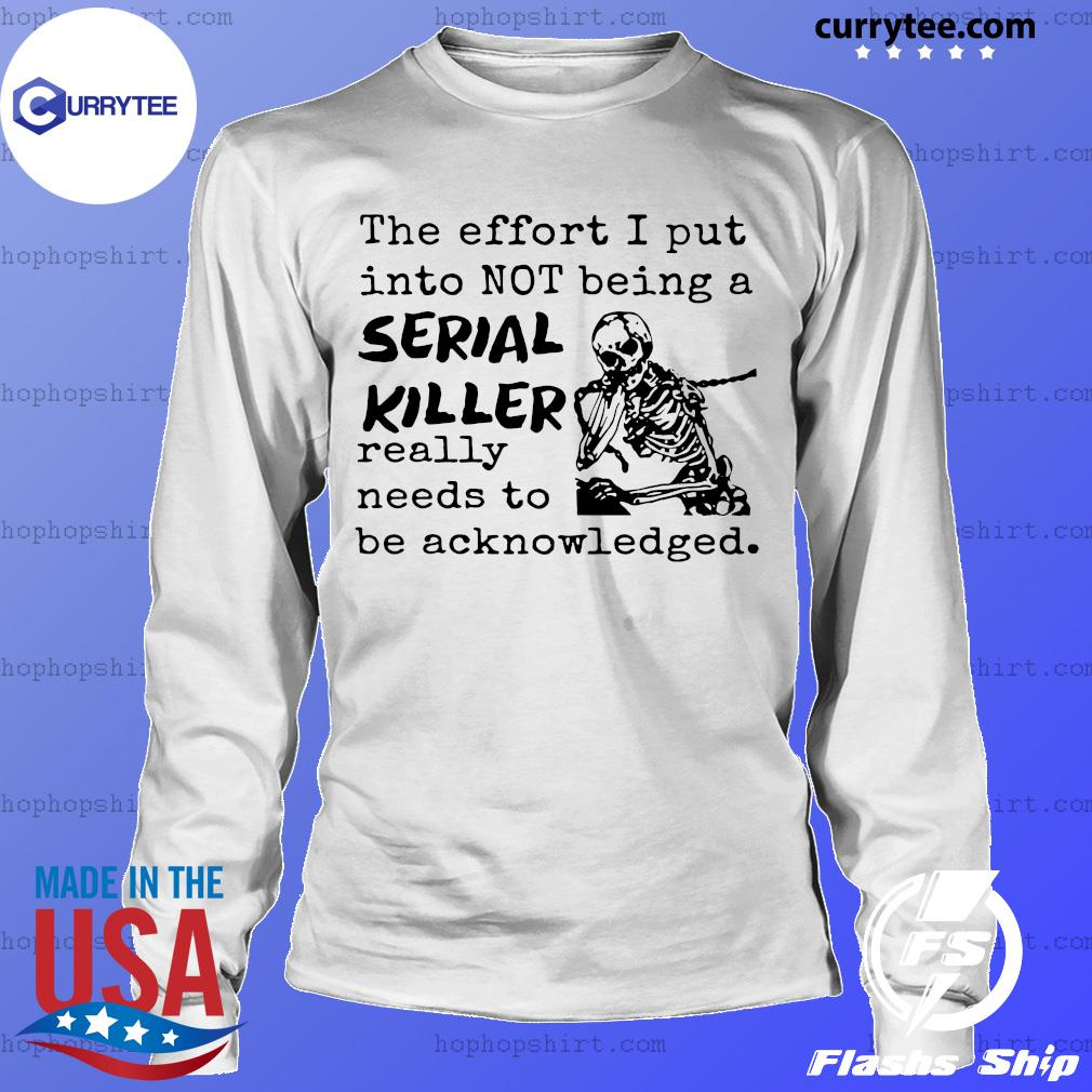 Skeleton The Effort I Put Into Not Being A Serial Killer Really Need To Be Acknowledged Shirt LongSleeve