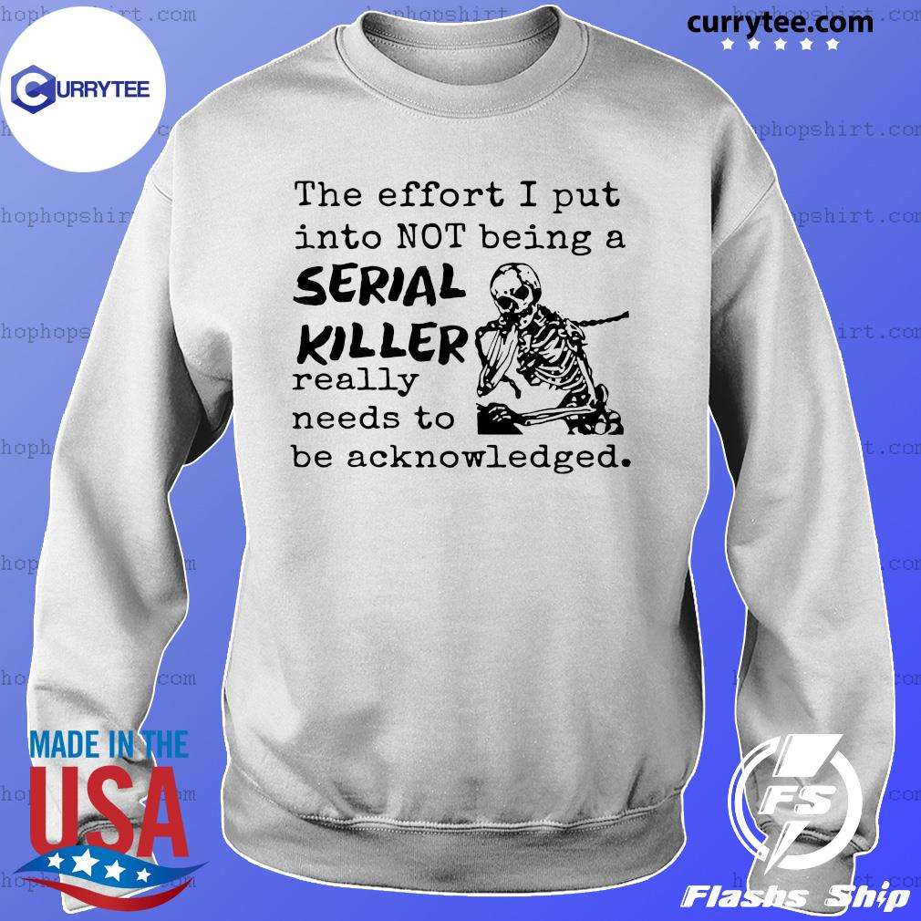Skeleton The Effort I Put Into Not Being A Serial Killer Really Need To Be Acknowledged Shirt Sweater