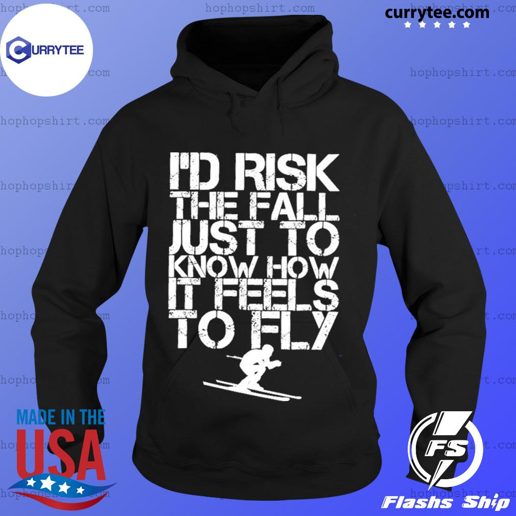 Skiing I'd Risk The Fall Just To Know How It Feels To Fly Shirt Hoodie