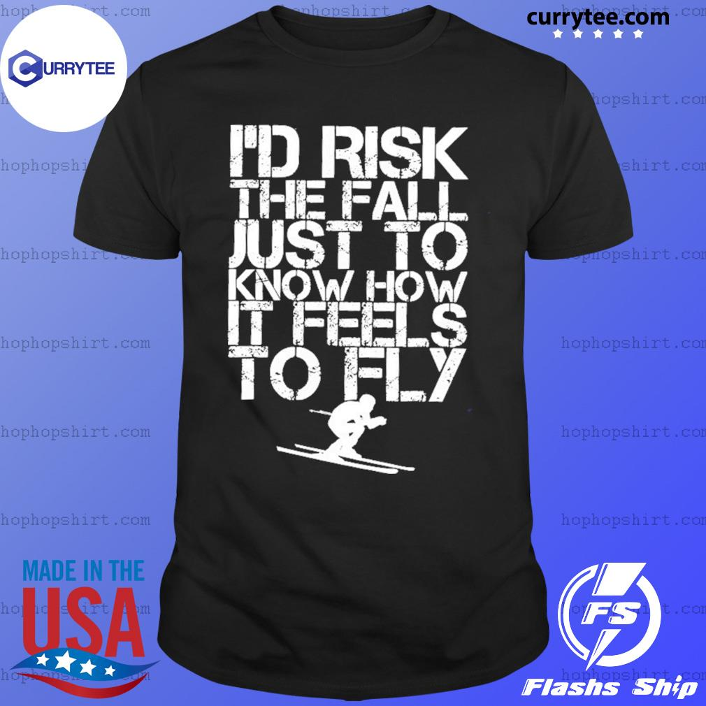 Skiing I'd Risk The Fall Just To Know How It Feels To Fly Shirt