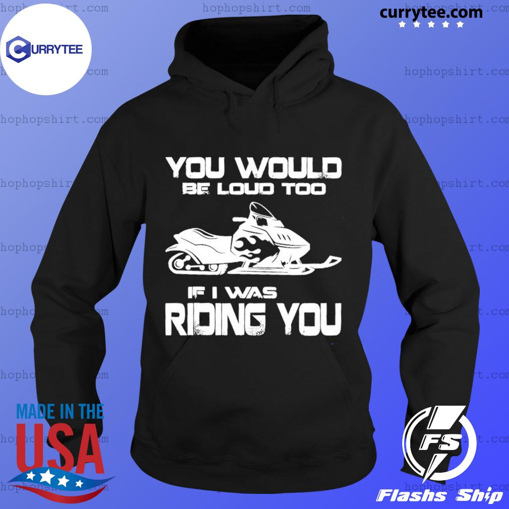 Snow Motor You Would Be Loud Too If I Was Riding You Shirt Hoodie