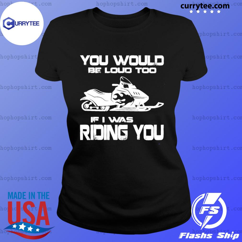 Snow Motor You Would Be Loud Too If I Was Riding You Shirt Ladies Tee
