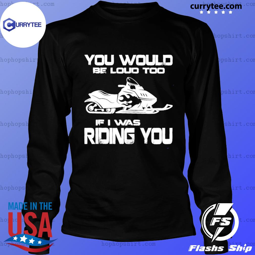 Snow Motor You Would Be Loud Too If I Was Riding You Shirt LongSleeve