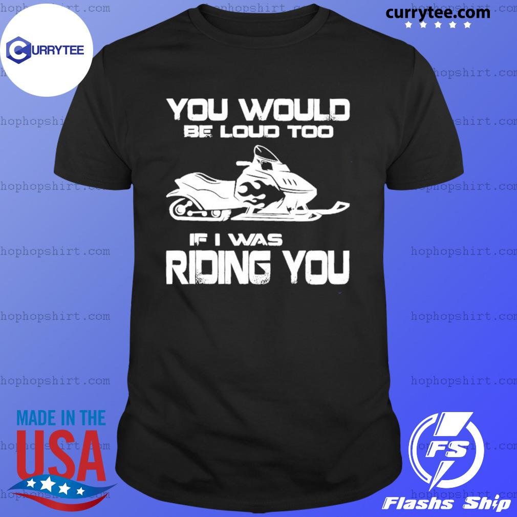 Snow Motor You Would Be Loud Too If I Was Riding You Shirt