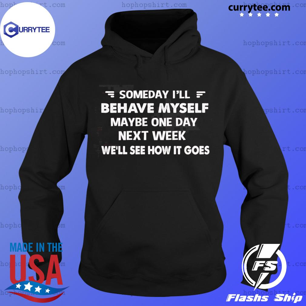 Someday I'll Behave Myself Maybe One Day Next Week Shirt Hoodie