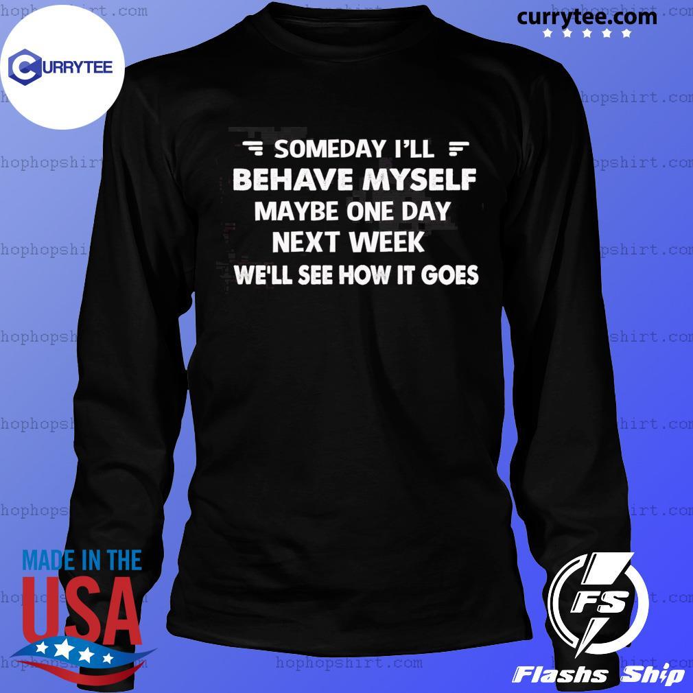 Someday I'll Behave Myself Maybe One Day Next Week Shirt LongSleeve