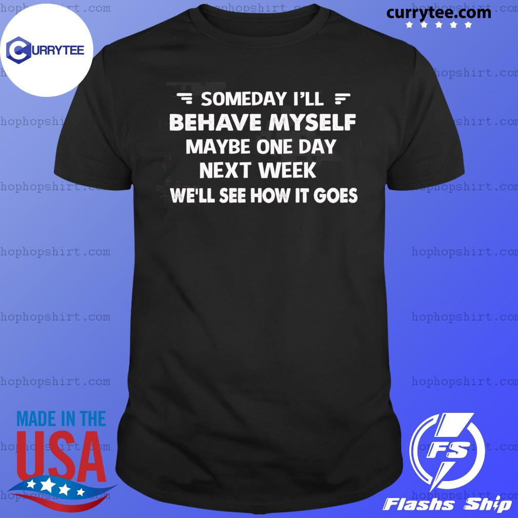 Someday I'll Behave Myself Maybe One Day Next Week Shirt