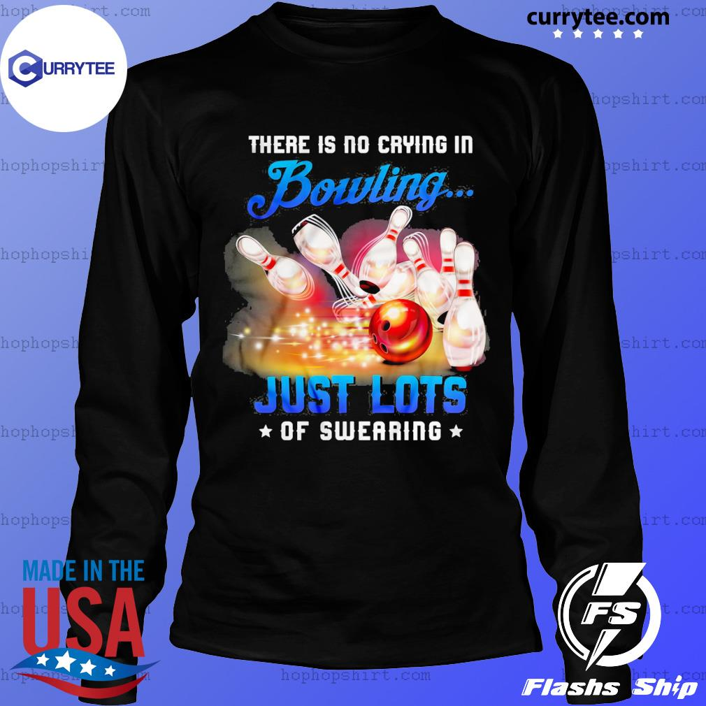 There Is No Crying In Bowling Just Lots Of Swearing Shirt LongSleeve