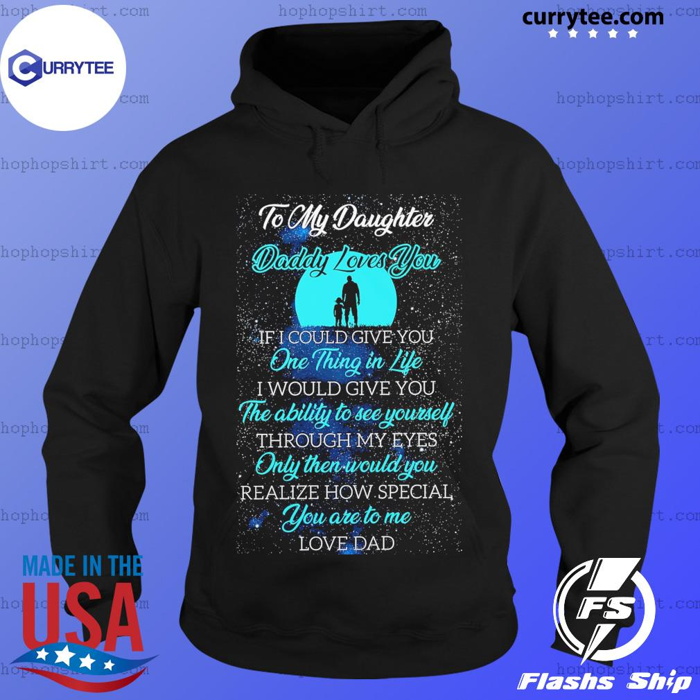 To My Daughter Daddy Loves You One Thing In Life The Ability To See Yourself Shirt Hoodie
