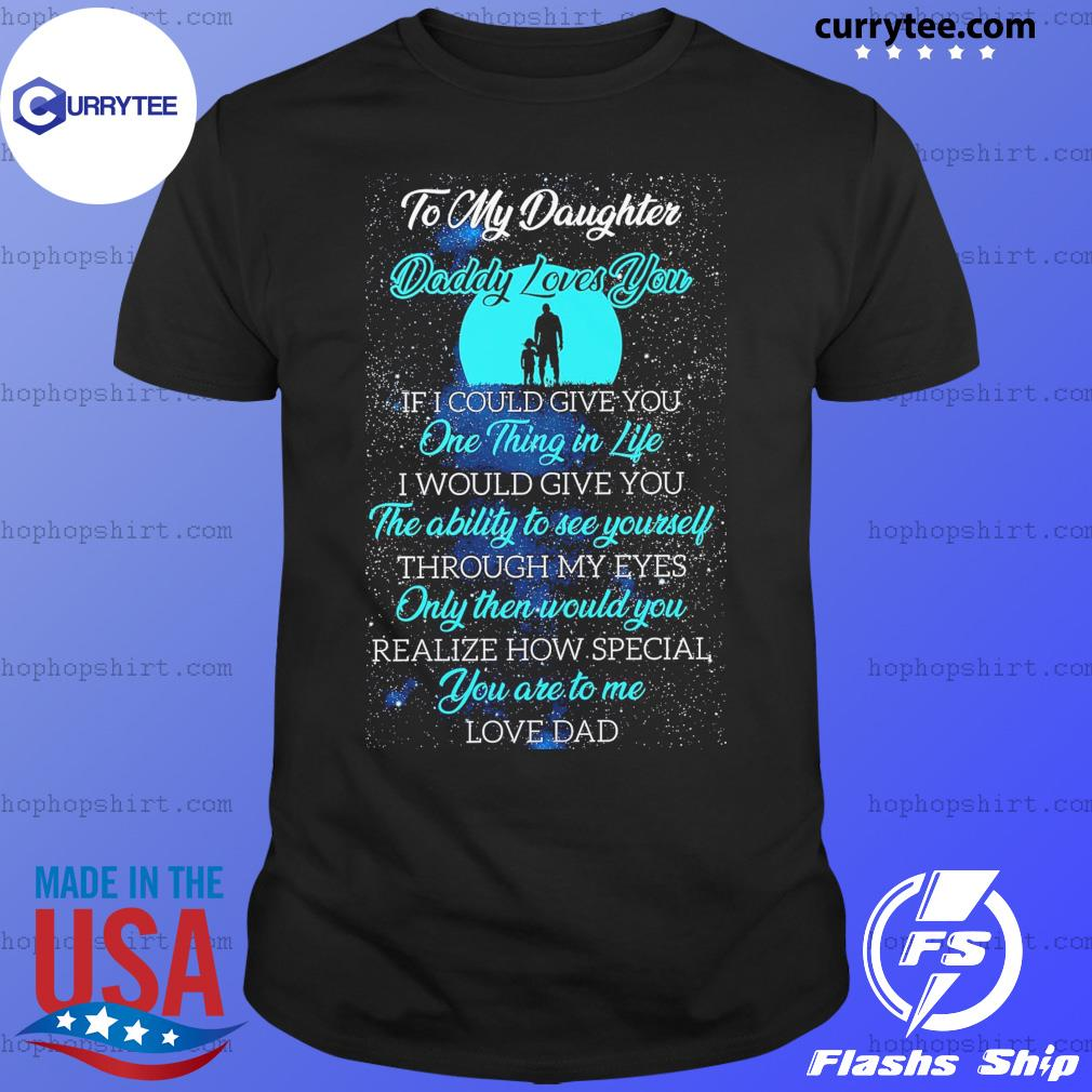 To My Daughter Daddy Loves You One Thing In Life The Ability To See Yourself Shirt