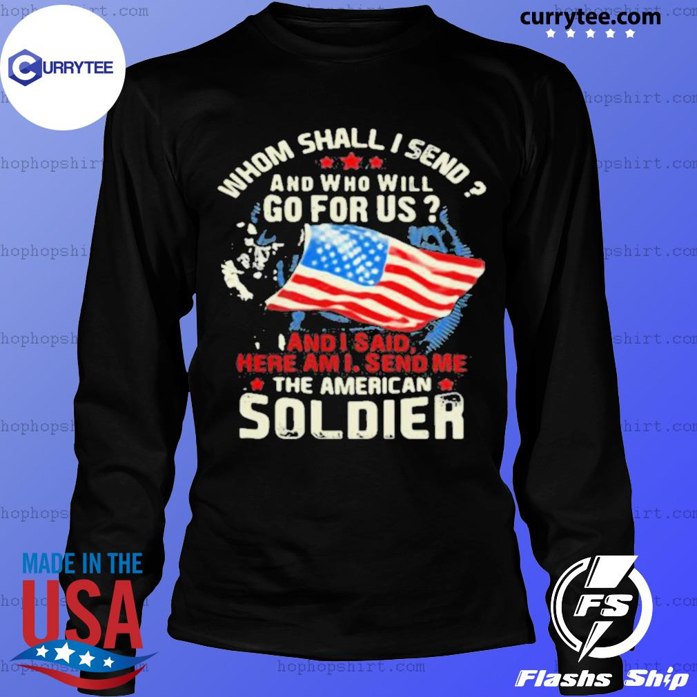 Whom Shall I Send And Who Will Go For Us And I Said Here Am I Send Me The American Soldier Veteran American Flag LongSleeve