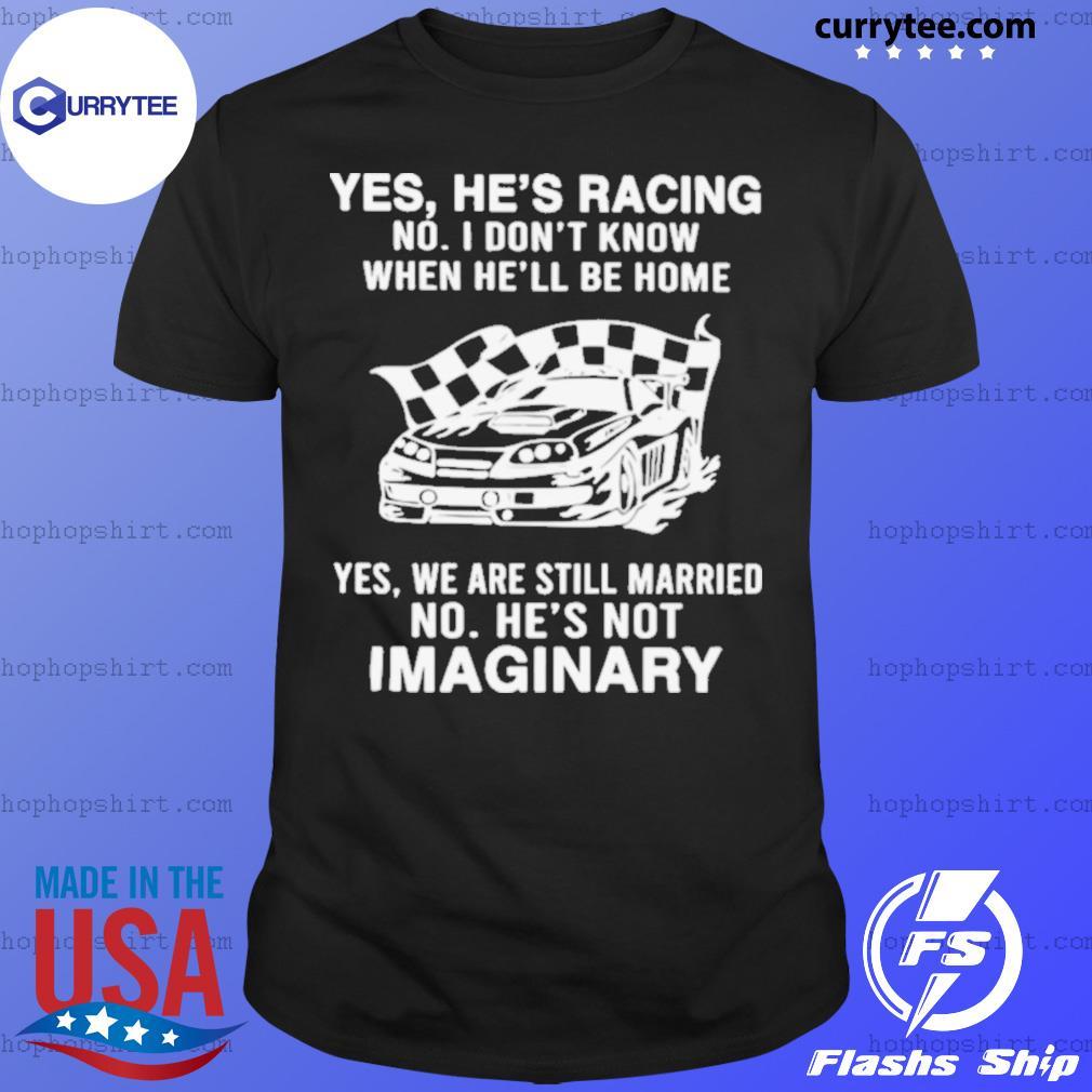 Yes He's Racing No I Don't Know When He'll Be Home shirt