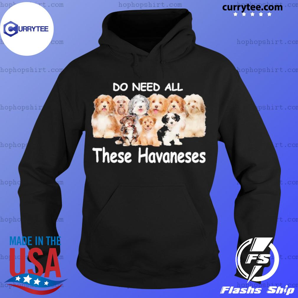 Yes I Really Do Need All These Havaneses Shirt Hoodie