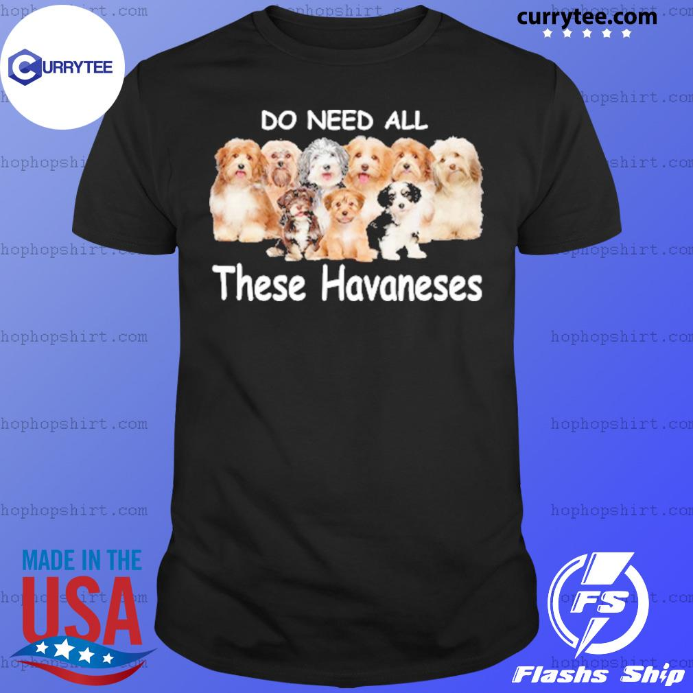 Yes I Really Do Need All These Havaneses Shirt