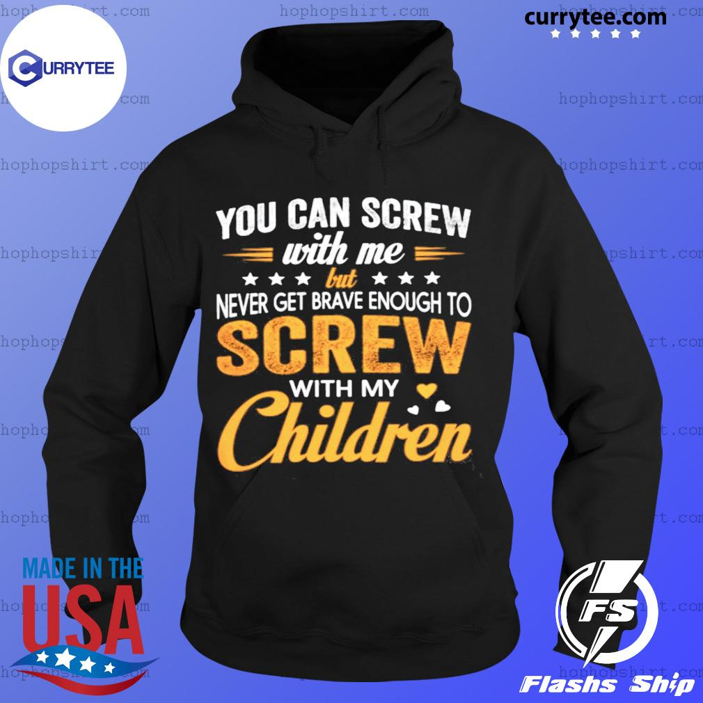 You Can Screw With Me Screw With My Children Shirt Hoodie