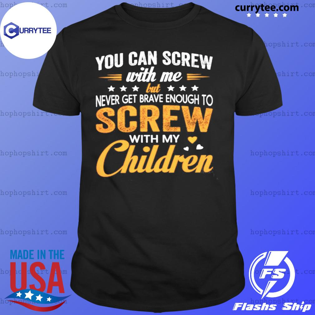 You Can Screw With Me Screw With My Children Shirt