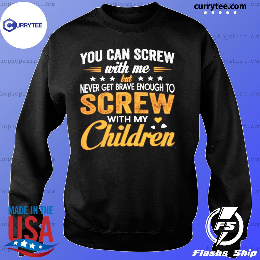 You Can Screw With Me Screw With My Children Shirt Sweater