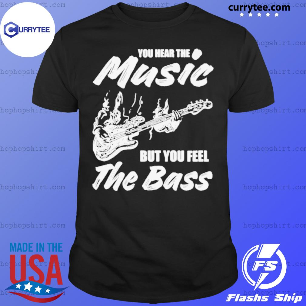 You hear the music but you feel the bass guitar shirt