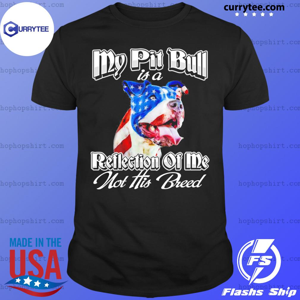 My Pitbull Is A Reflection Of Me Not His Breed American Flag Shirt