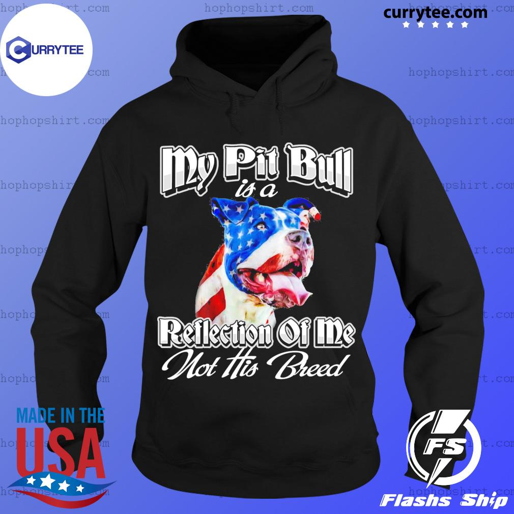 My Pitbull Is A Reflection Of Me Not His Breed American Flag Shirt Hoodie