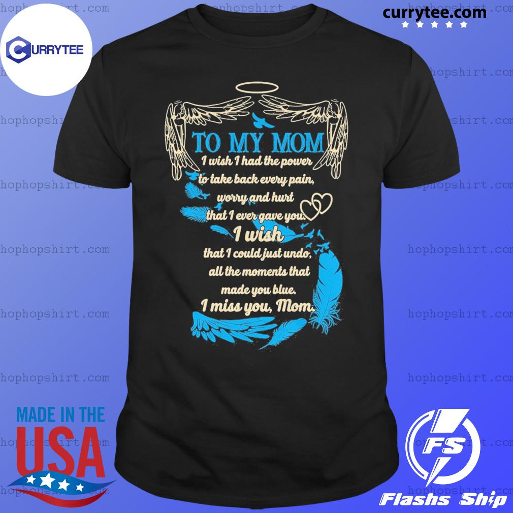 To My Mom I Wish That I Could Just Undo I Miss You Mom Angel Wing Shirt