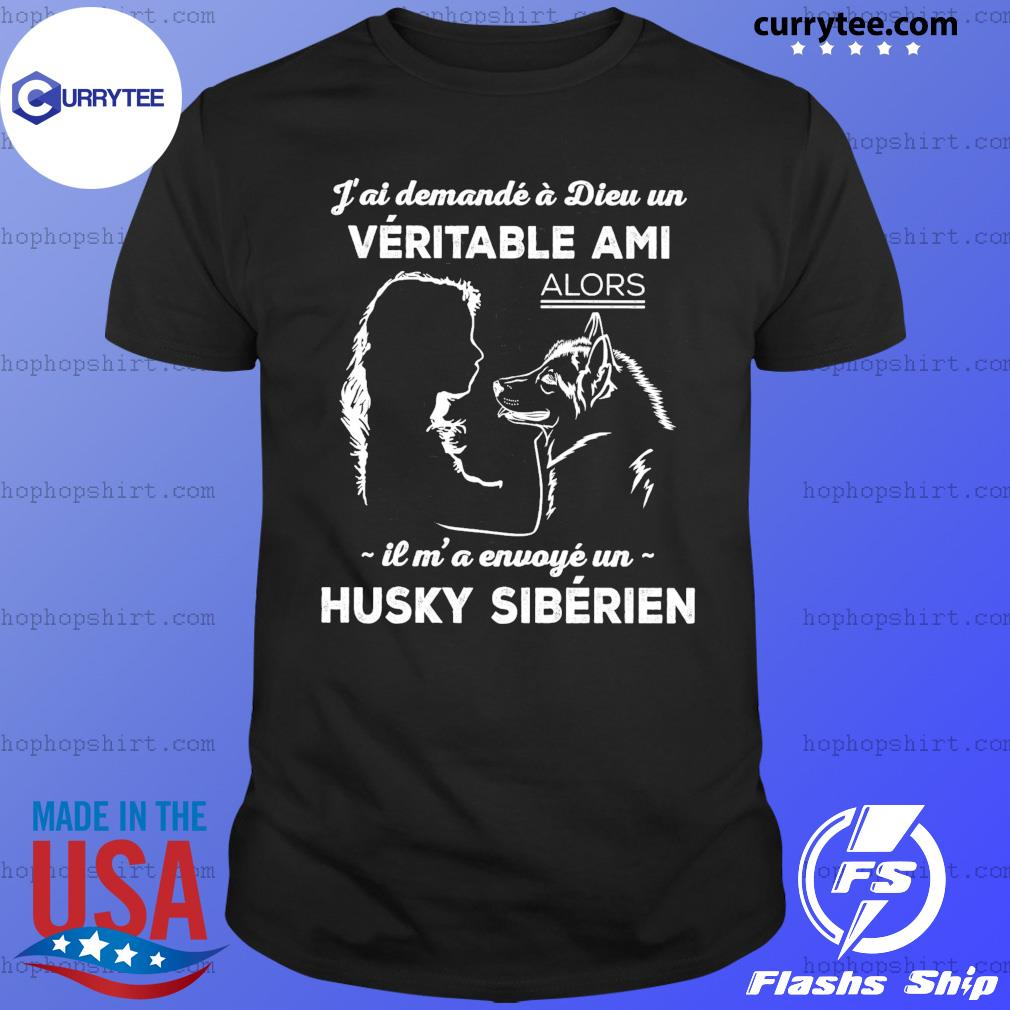J'ai Demande A Dieu Un Veritable Ami Alors Il M' A Envoye Un Husky Siberien Shirt