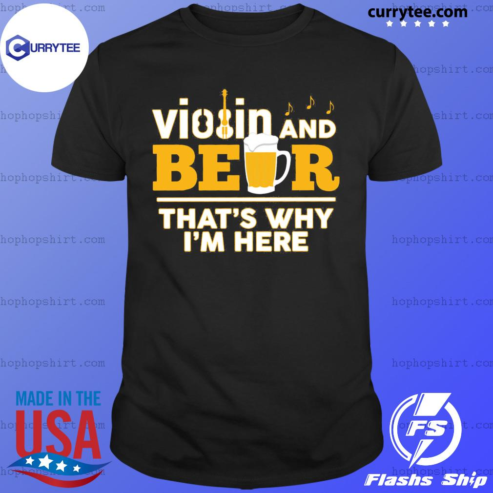 Violin And Beer That's Why I'm Here Shirt