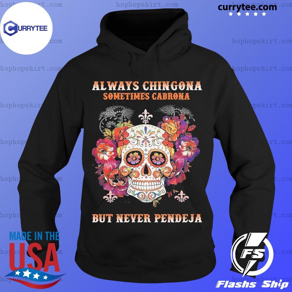 Sugar Skull Always Chingona Sometimes Cabrona But Never Pendeja Shirt Hoodie