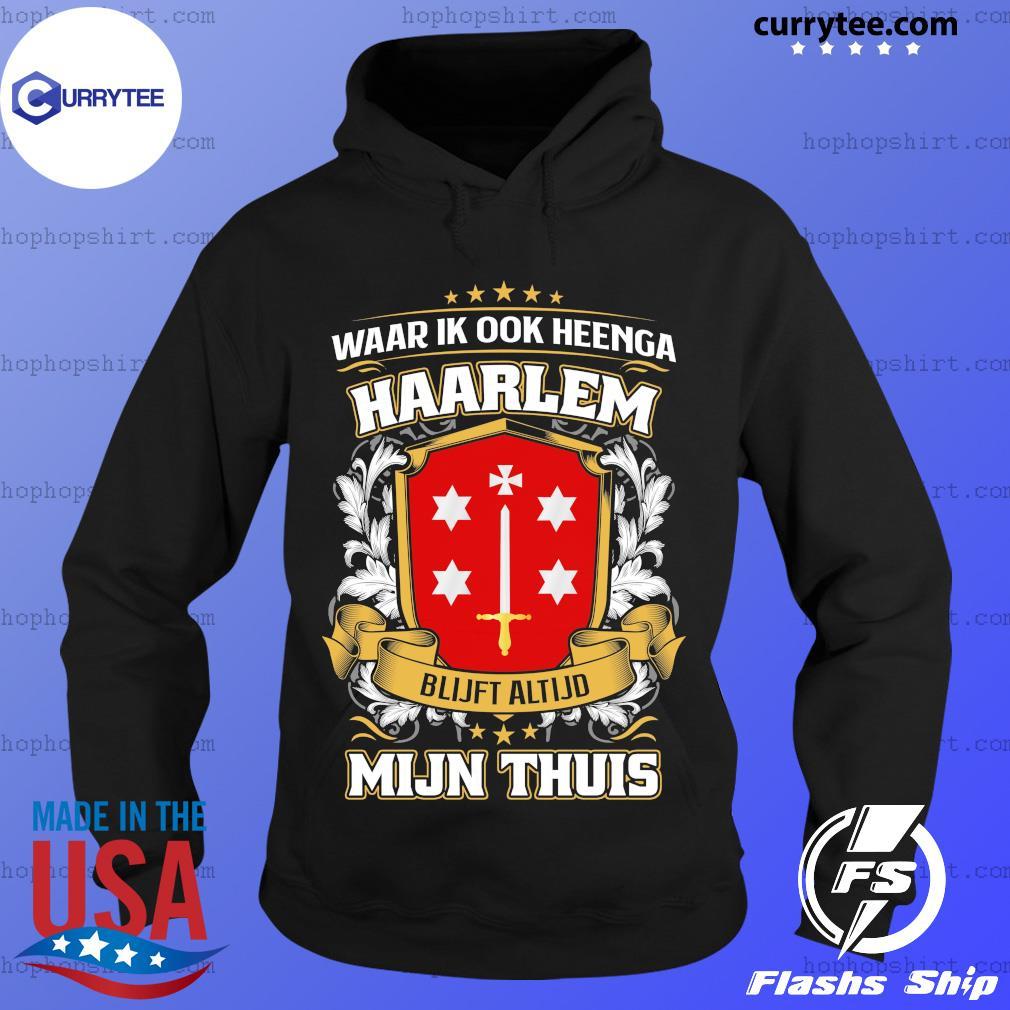 Waar Ik Ook Heenga Haarlem Blijft Altijd Mijn Thuis Shirt Hoodie