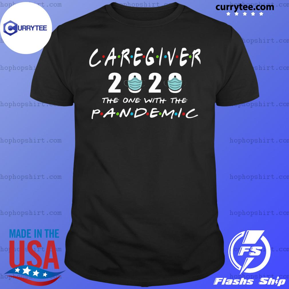 Caregiver 2020 the one with the pandemic shirt