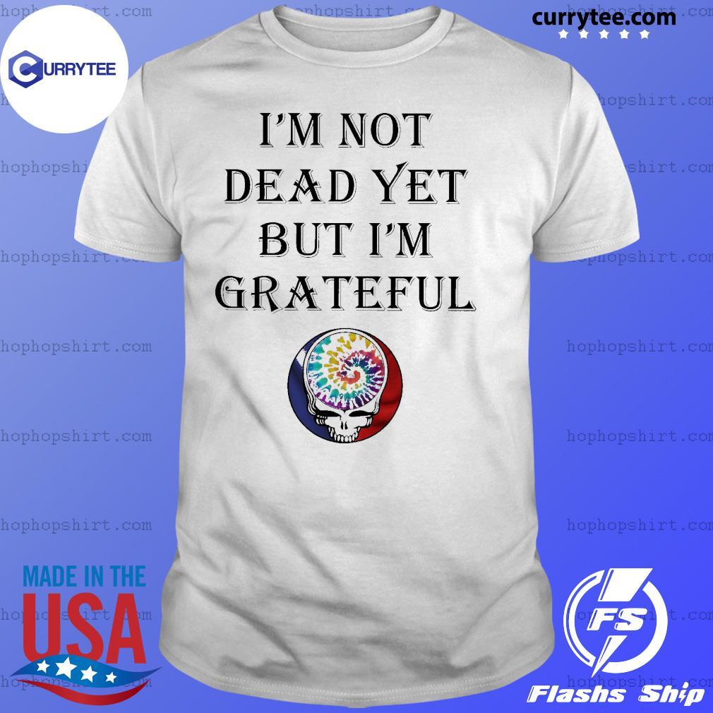 I'm not dead yet but I'm grateful shirt