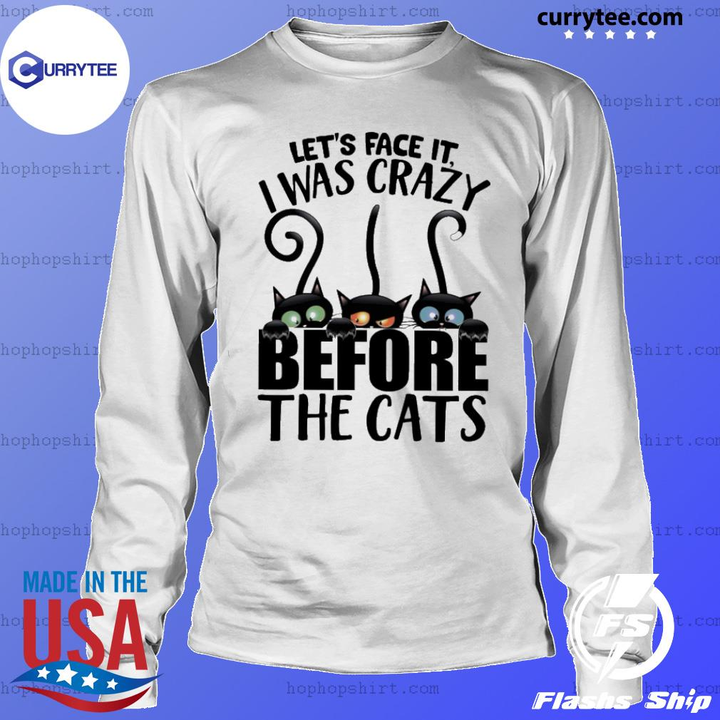 Let's face it I was crazy before the cats s LongSleeve