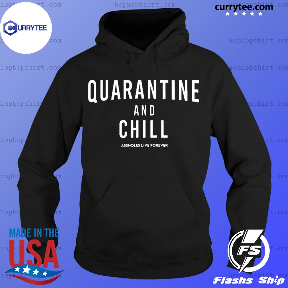Quarantine And Chill Assholes Live Forever Shirt Hoodie