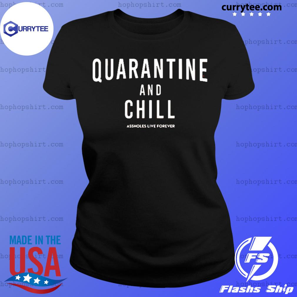 Quarantine And Chill Assholes Live Forever Shirt Ladies Tee