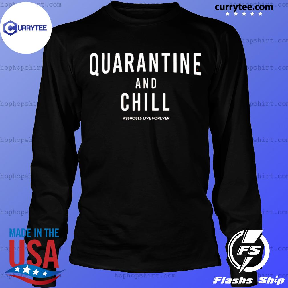 Quarantine And Chill Assholes Live Forever Shirt LongSleeve