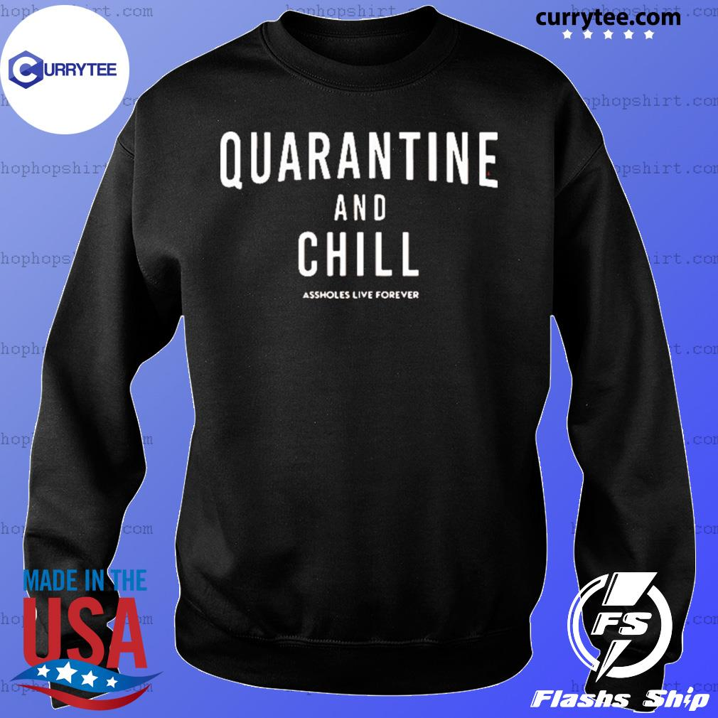 Quarantine And Chill Assholes Live Forever Shirt Sweater