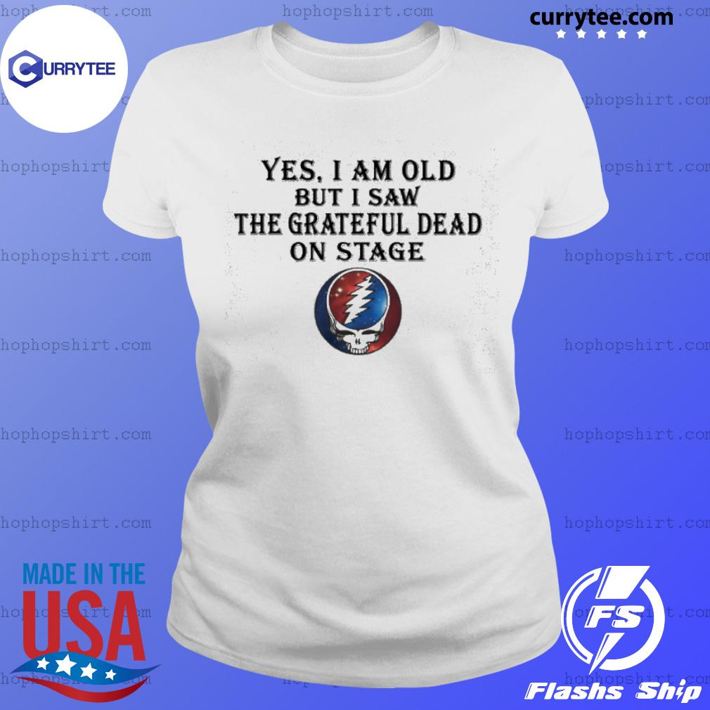 yes i am old but i saw the grateful dead on stage s Ladies Tee