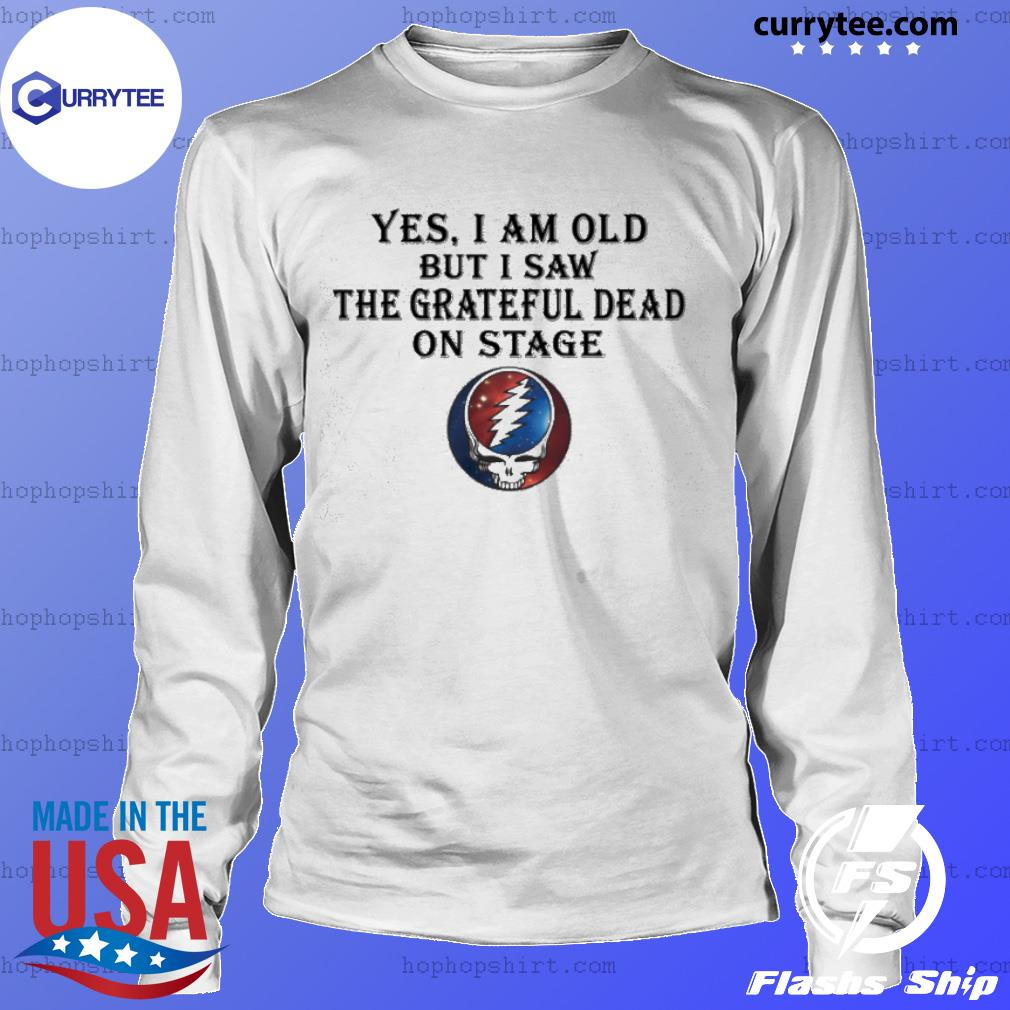 yes i am old but i saw the grateful dead on stage s LongSleeve
