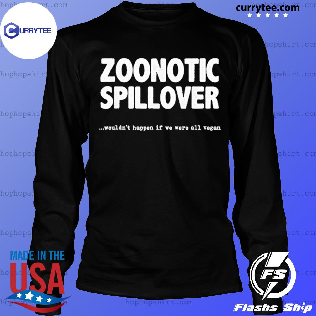 Zoonotic Spillover Wouldn't Happen If We Were All Vegan Shirt LongSleeve