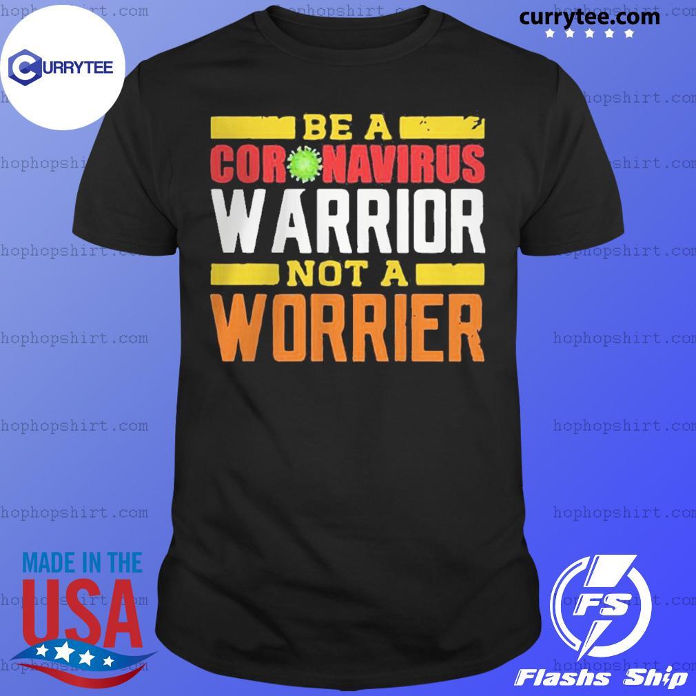 Be A Coronavirus Warrior Not A Worrier Shirt
