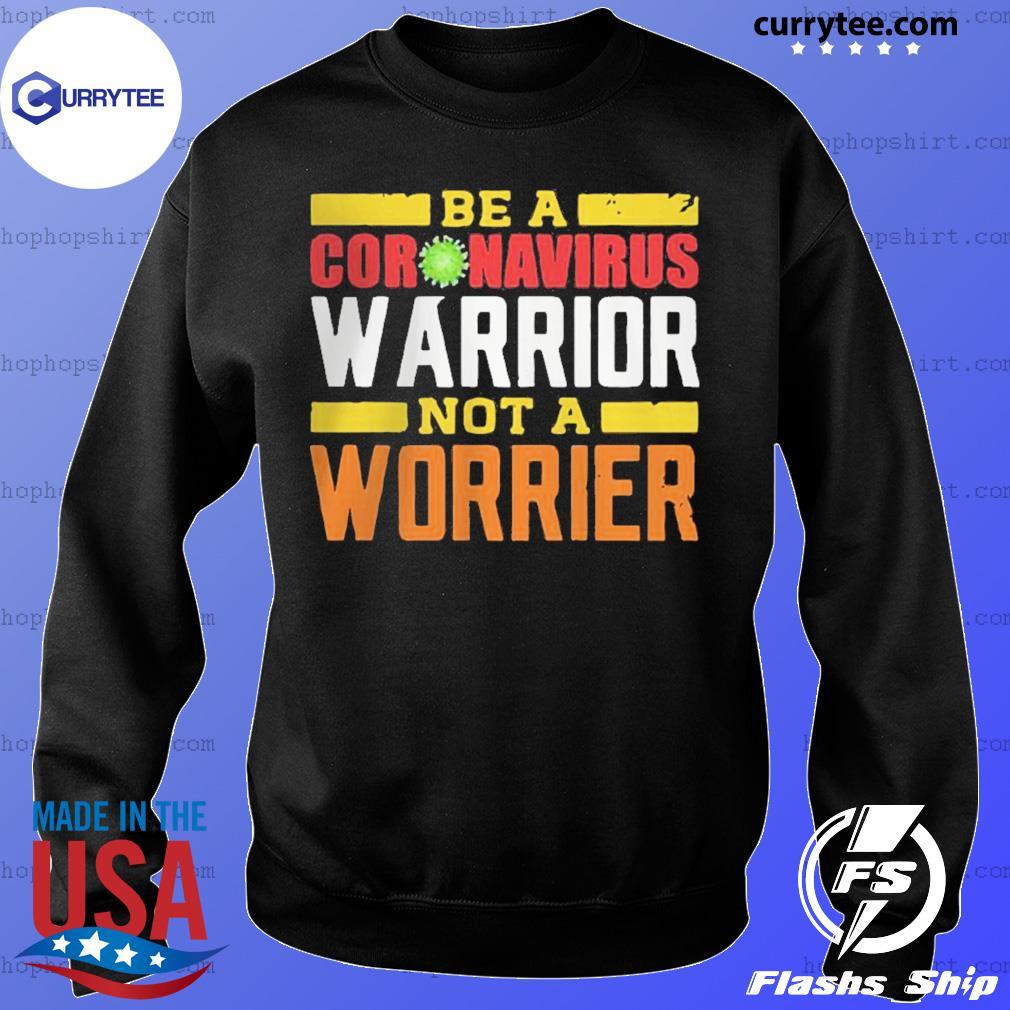 Be A Coronavirus Warrior Not A Worrier Shirt Sweater