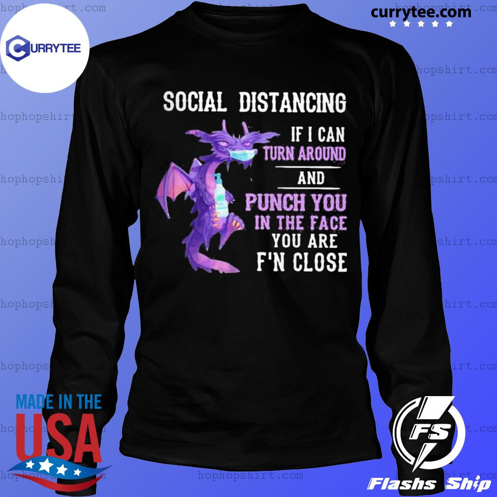Dragon mask social distancing if I can turn around and punch you in the face you are f'n close s LongSleeve