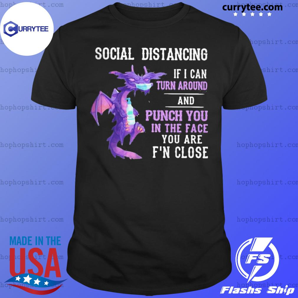 Dragon mask social distancing if I can turn around and punch you in the face you are f'n close shirt