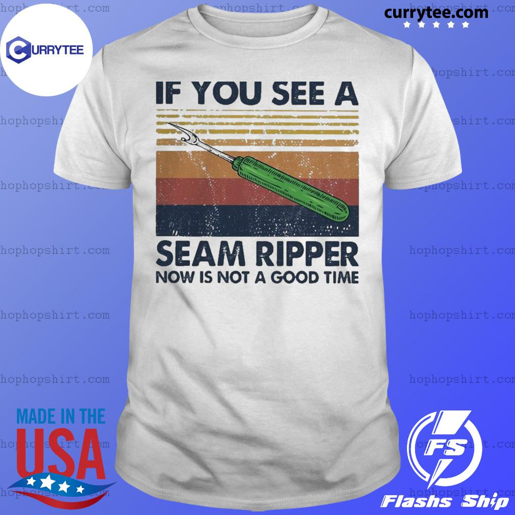 Vintage if you see a seam ripper now is not a good time shirt