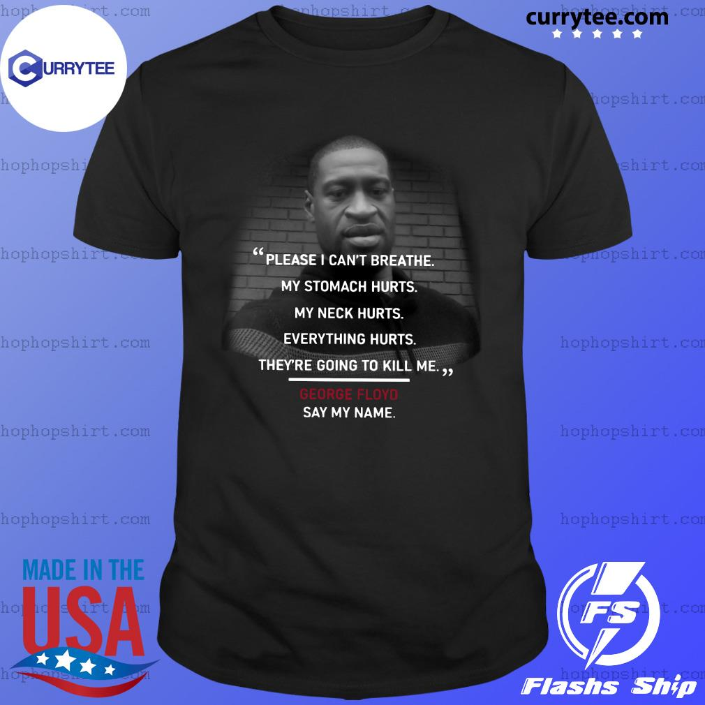 Please I Can't Breathe My Stomach Hurts My Neck Hurts Everything Hurts They're Going To Kill Me George Floyd Shirt